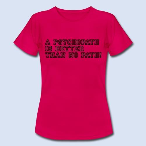 Psychopath is better than - Frauen T-Shirt