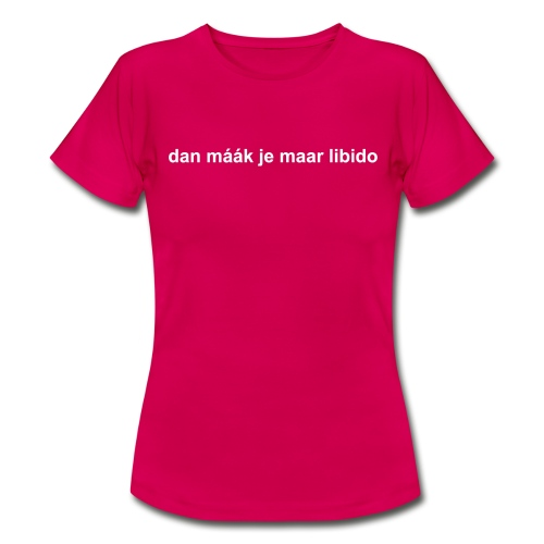dan maak je maar libido - Vrouwen T-shirt