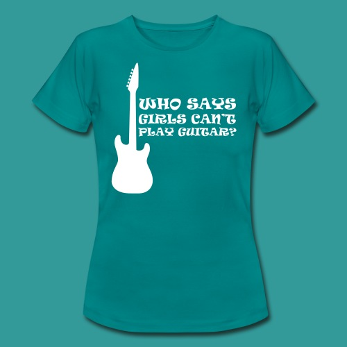 Who Says Girls Can't Play Guitar? - Women's T-Shirt