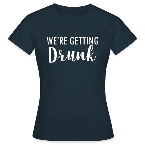 We`re getting drunk - Frauen T-Shirt