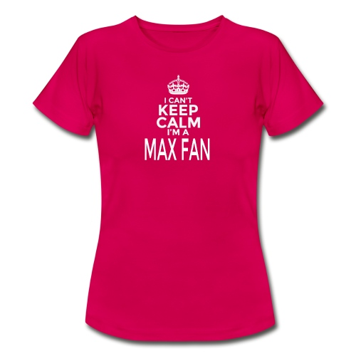 I Can't Keep Calm. I'm A MAX Fan - Vrouwen T-shirt