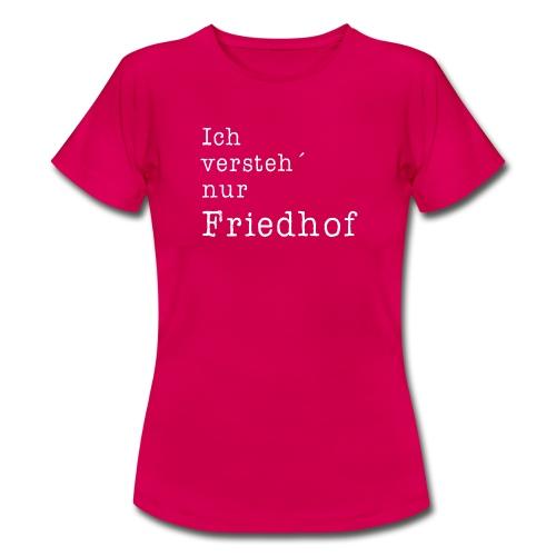 Ich versteh´nur Friedhof - Frauen T-Shirt