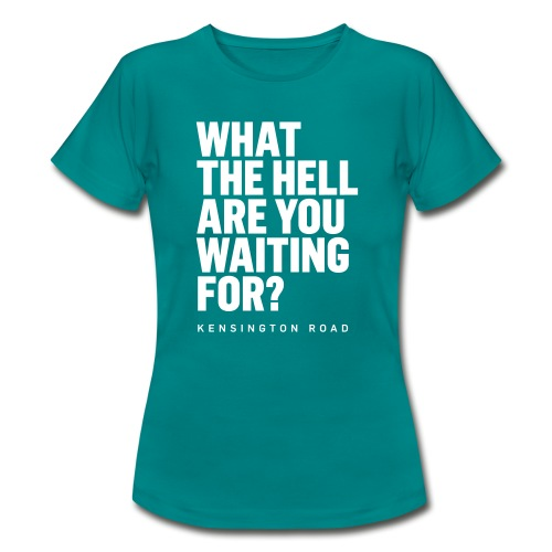 WHAT THE HELL ARE YOU WAITING FOR? - Frauen T-Shirt