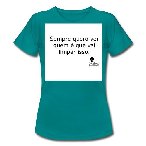 Sempre quero ver quem é que vai limpar isso - Women's T-Shirt