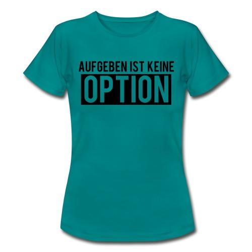 Aufgeben ist keine Option! - Frauen T-Shirt