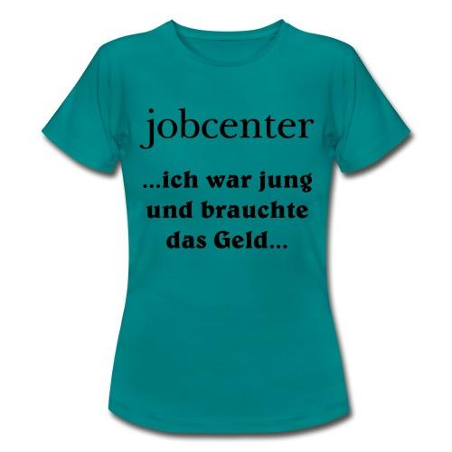jobcenter - ich war jung und brauchte das Geld - Frauen T-Shirt