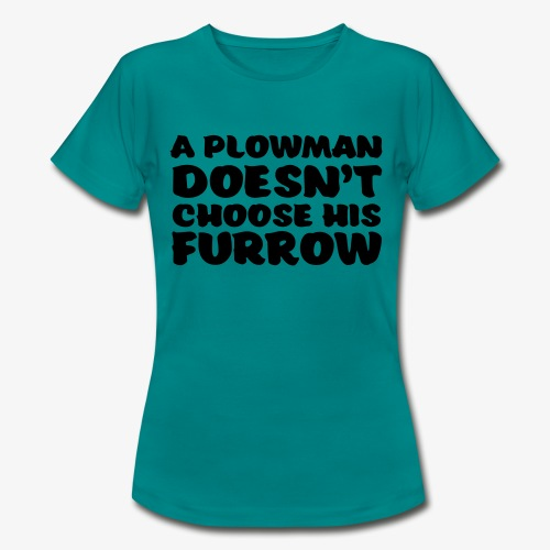 a plowman doesnt choose his furrow - Naisten t-paita