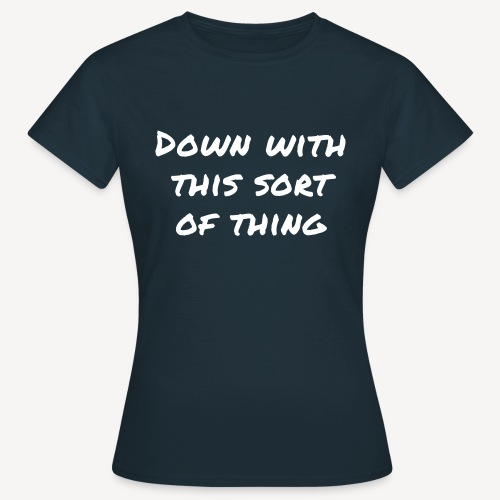 DOWN WITH THIS SORT OF THING - Women's T-Shirt
