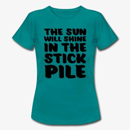 the sun will shine in the stick pile - Naisten t-paita