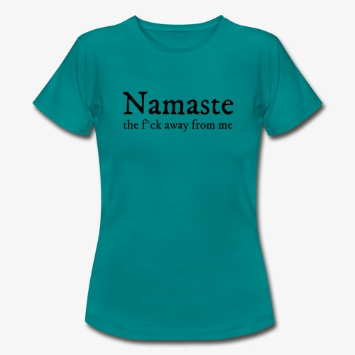 Namaste (the f * ck away from me) - Women's T-Shirt