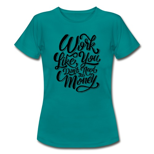 Work like you don't need the money. - T-shirt Femme