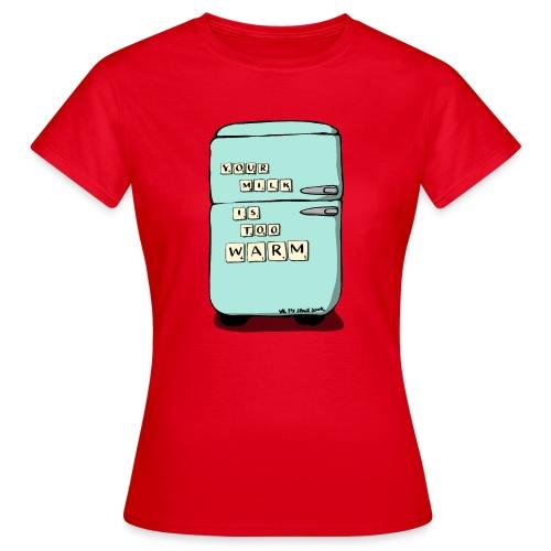 Your Milk Is Too Warm - Women's T-Shirt