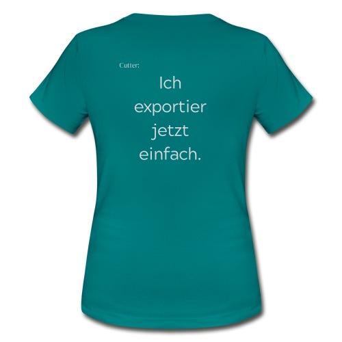 Cutter: Ich exportier jetzt einfach. - Frauen T-Shirt