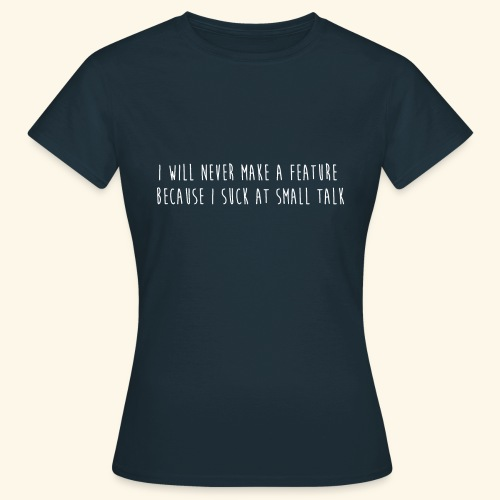 I will never make a feature - Vrouwen T-shirt