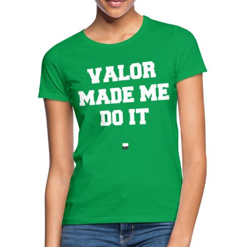 Valor made me do it - Frauen T-Shirt