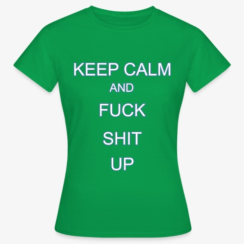 Keep Calm and Fuck Shit Up - Maglietta da donna
