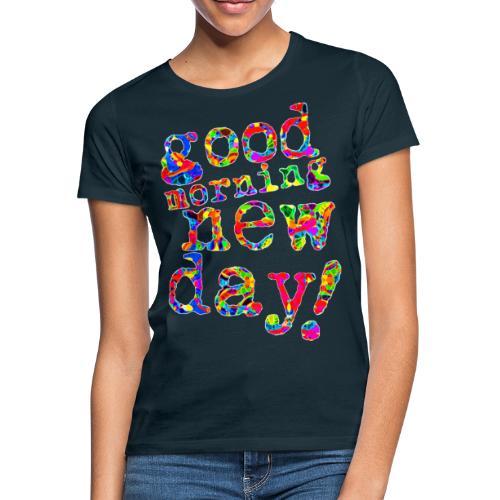 good morning new day - Vrouwen T-shirt