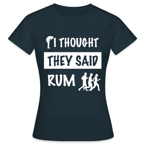 i thought they said rum - Vrouwen T-shirt