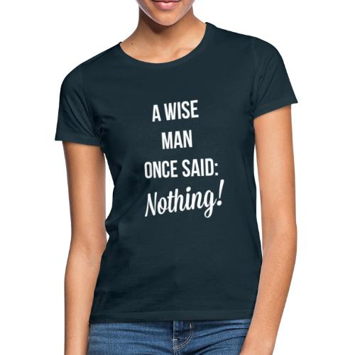 A wise man once said: Nothing. - Vrouwen T-shirt