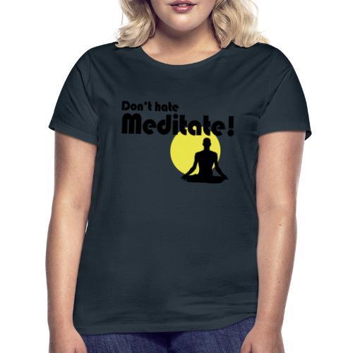 Don't hate, meditate! - Frauen T-Shirt