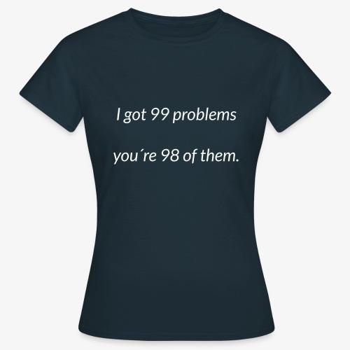 I got 99 problems - Women's T-Shirt