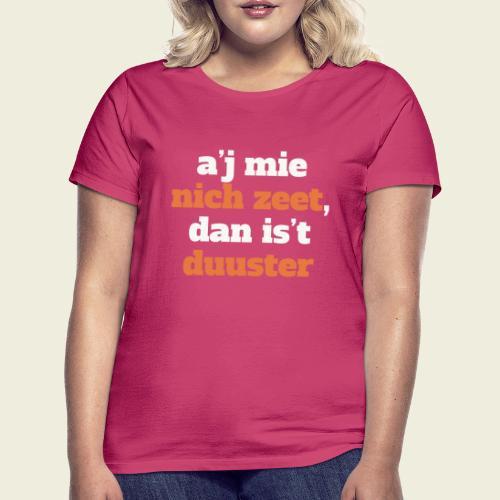A'j mie nich zeet, dan is 't duuster - Vrouwen T-shirt