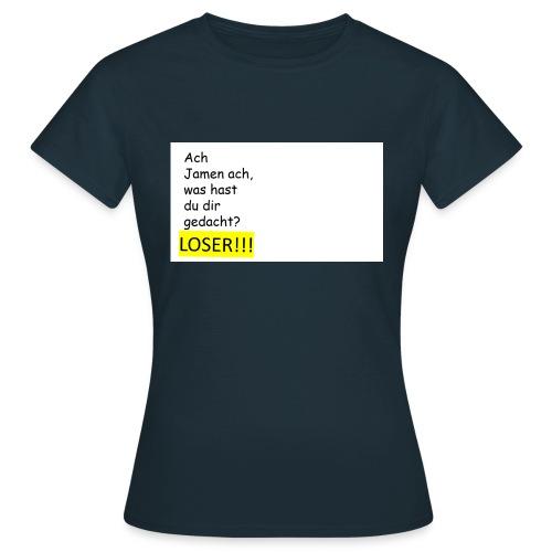 Jamen du bist einfach ein Loser - Frauen T-Shirt
