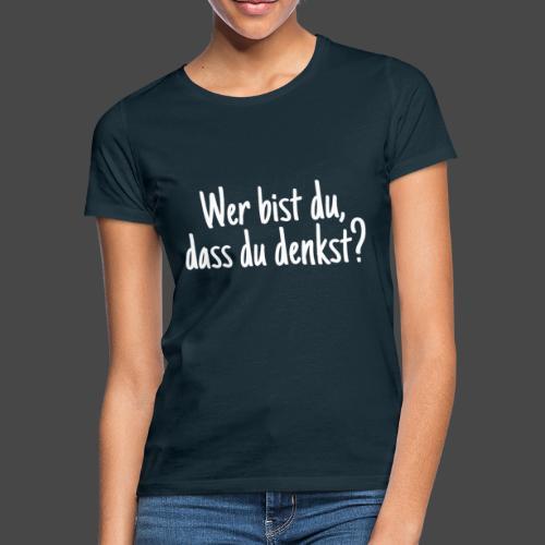 Wer bist du, dass du denkst? - Frauen T-Shirt