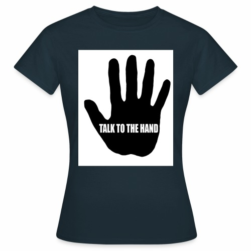 Talk to the hand - Women's T-Shirt