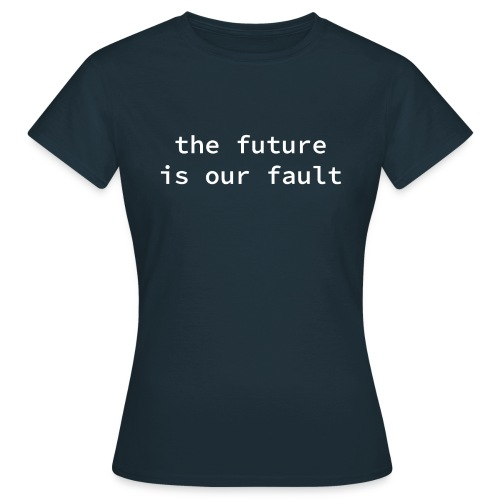 the future is our fault - Frauen T-Shirt