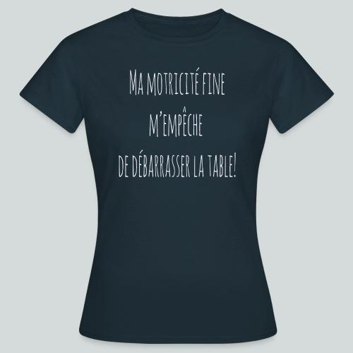 Ma motricité fine m'empêche de débarrasser! B - T-shirt Femme