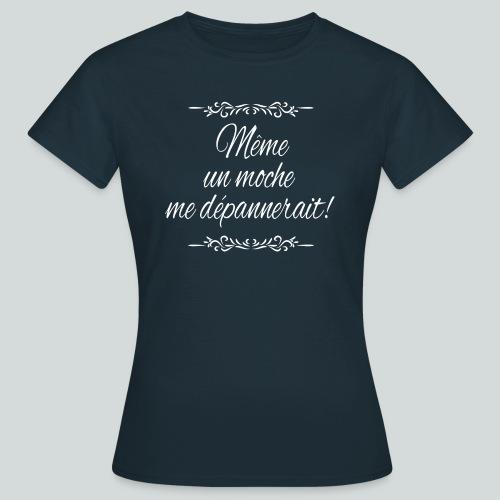 Même un moche me dépannerait! - T-shirt Femme