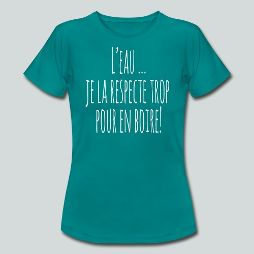 L eau je la respecte trop pour en boire ! I - T-shirt Femme