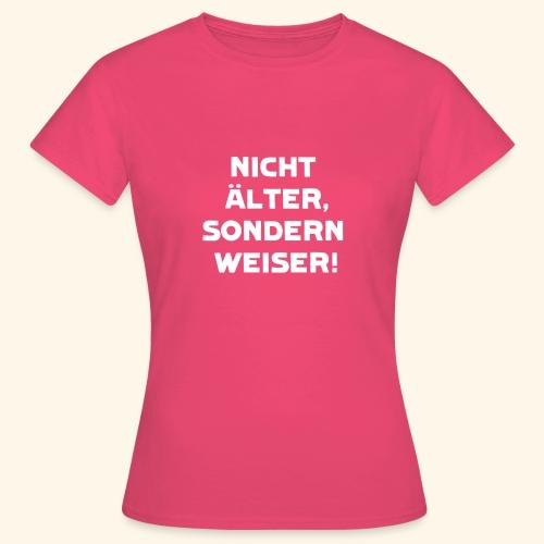 Nicht älter, sondern weiser! - Frauen T-Shirt