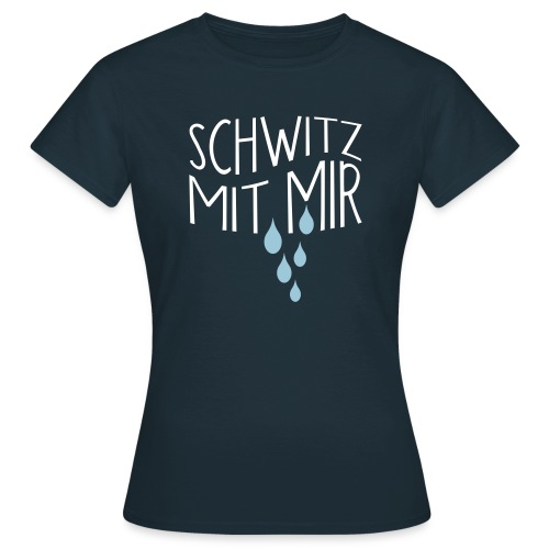 SCHWITZ MIT MIR - Frauen T-Shirt