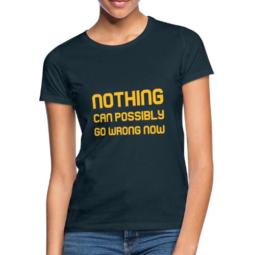 Nothing Can Possibly Go Wrong Now - Women's T-Shirt