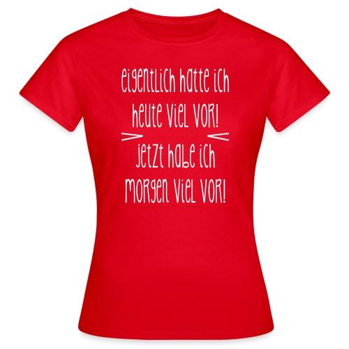 Eigentlich ... heute viel vor - Frauen T-Shirt
