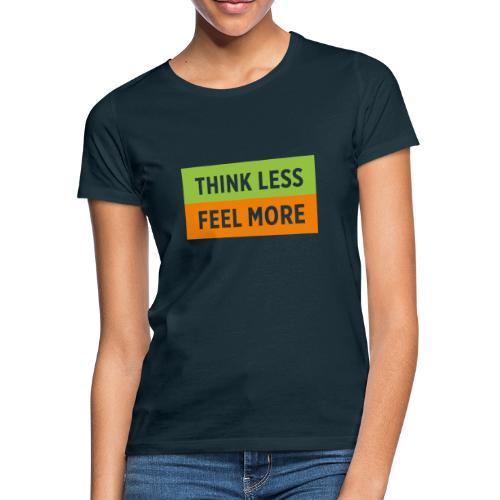Think Less Feel More - Frauen T-Shirt