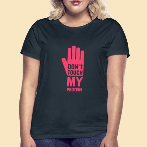 Don't touch my Protein - Frauen T-Shirt