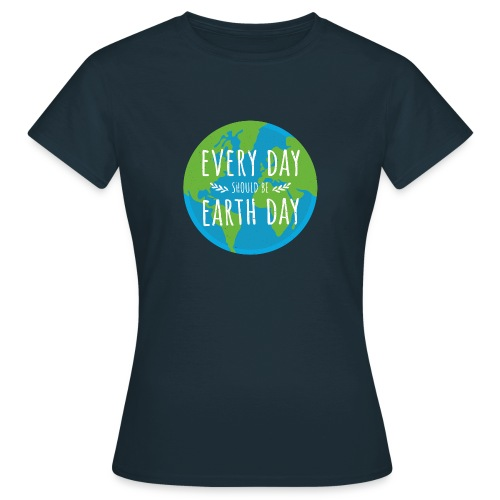 Every day should be Earth Day - Frauen T-Shirt