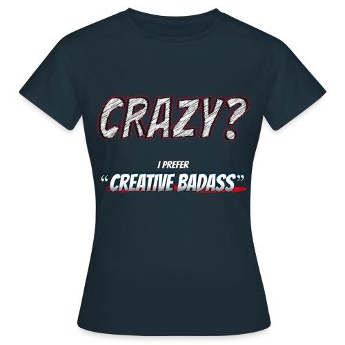 Crazy or Creative Badass - Women's T-Shirt