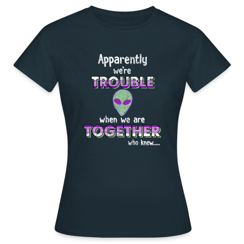 apparently we are trouble alien - Dame-T-shirt