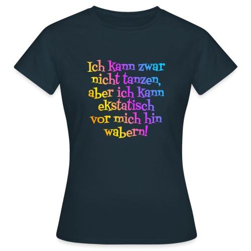 Nicht tanzen aber ekstatisch wabern - Frauen T-Shirt