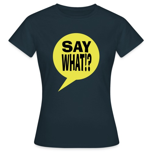say what - Vrouwen T-shirt
