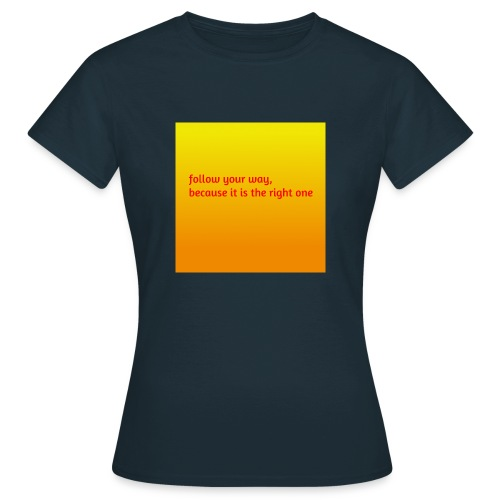 follow your way, because it is the right - Frauen T-Shirt