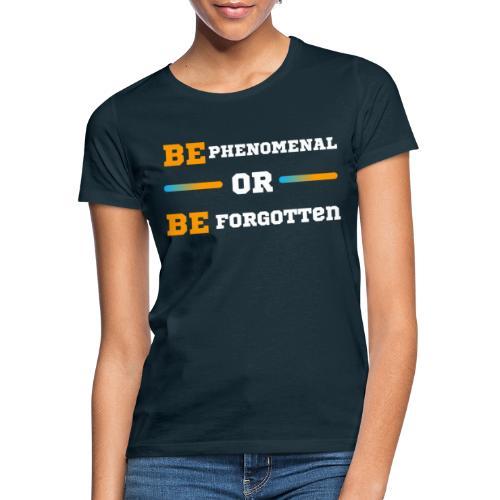 BE Phenomenal or BE Forgotten - T-shirt Femme