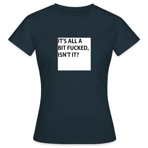 IT'S ALL A BIT FUCKED - Women's T-Shirt
