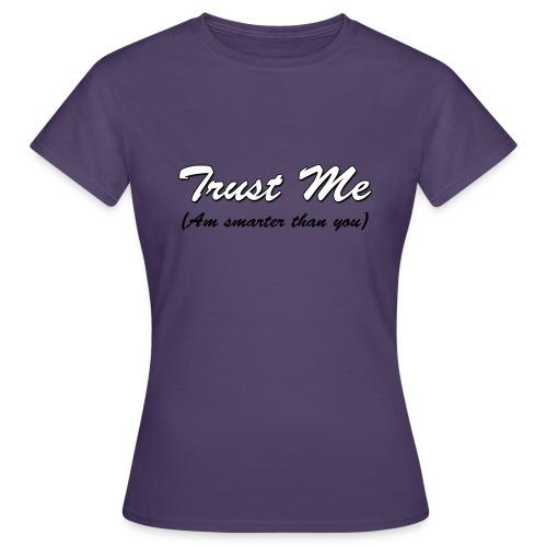 Trust me, am smarter than you - Women's T-Shirt