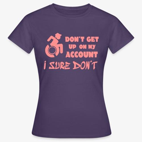 > Sta niet op, ik blijf zitten in mijn rolstoel - Vrouwen T-shirt