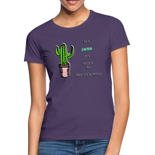 Be a Cactus in a world of delicate Flowers - Frauen T-Shirt